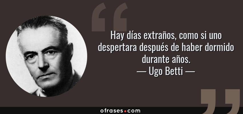 Frases de Ugo Betti - Hay días extraños, como si uno despertara después de haber dormido durante años.