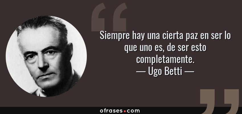 Frases de Ugo Betti - Siempre hay una cierta paz en ser lo que uno es, de ser esto completamente.