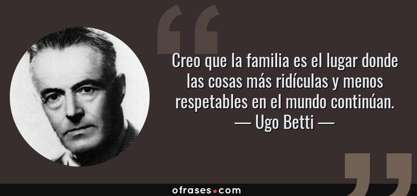 Frases de Ugo Betti - Creo que la familia es el lugar donde las cosas más ridículas y menos respetables en el mundo continúan.