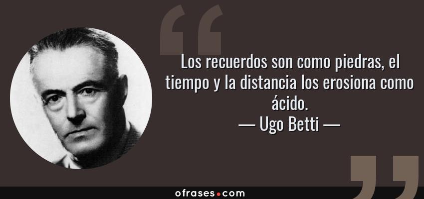 Frases de Ugo Betti - Los recuerdos son como piedras, el tiempo y la distancia los erosiona como ácido.