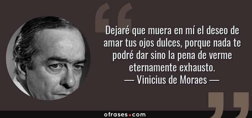 Frases de Vinicius de Moraes - Dejaré que muera en mí el deseo de amar tus ojos dulces, porque nada te podré dar sino la pena de verme eternamente exhausto.