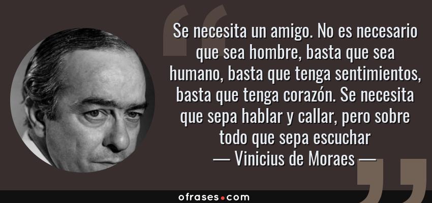 Frases de Vinicius de Moraes - Se necesita un amigo. No es necesario que sea hombre, basta que sea humano, basta que tenga sentimientos, basta que tenga corazón. Se necesita que sepa hablar y callar, pero sobre todo que sepa escuchar