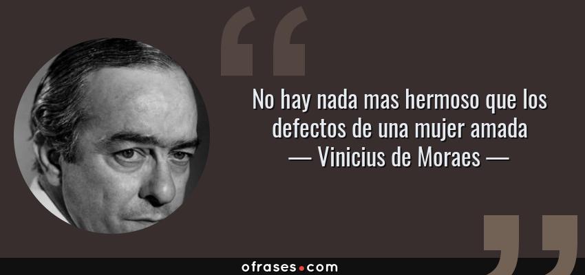 Frases de Vinicius de Moraes - No hay nada mas hermoso que los defectos de una mujer amada