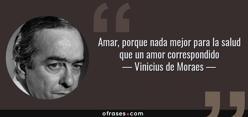Frases de Vinicius de Moraes - Amar, porque nada mejor para la salud que un amor correspondido