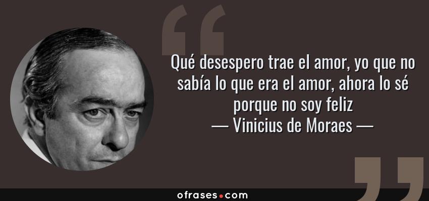 Frases de Vinicius de Moraes - Qué desespero trae el amor, yo que no sabía lo que era el amor, ahora lo sé porque no soy feliz
