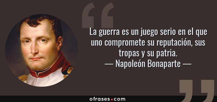 Frases de Napoleón Bonaparte - La guerra es un juego serio en el que uno compromete su reputación, sus tropas y su patria.