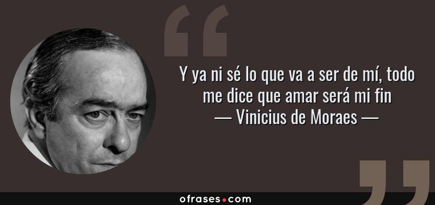 Frases de Vinicius de Moraes - Y ya ni sé lo que va a ser de mí, todo me dice que amar será mi fin