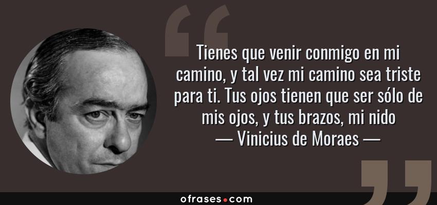 Frases de Vinicius de Moraes - Tienes que venir conmigo en mi camino, y tal vez mi camino sea triste para ti. Tus ojos tienen que ser sólo de mis ojos, y tus brazos, mi nido