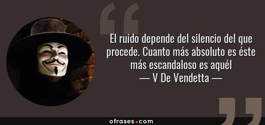 Frases de V De Vendetta - El ruido depende del silencio del que procede. Cuanto más absoluto es éste más escandaloso es aquél