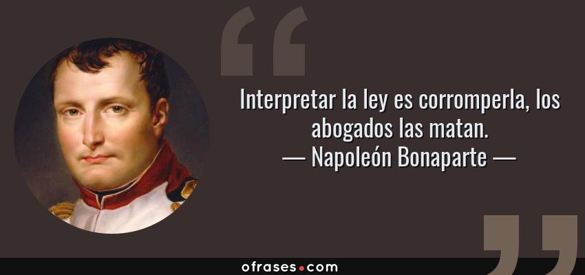 Frases de Napoleón Bonaparte - Interpretar la ley es corromperla, los abogados las matan.