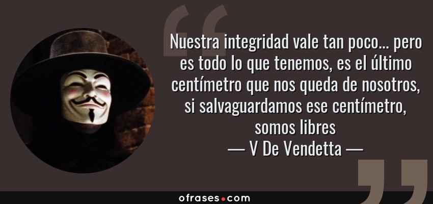 Frases de V De Vendetta - Nuestra integridad vale tan poco... pero es todo lo que tenemos, es el último centímetro que nos queda de nosotros, si salvaguardamos ese centímetro, somos libres