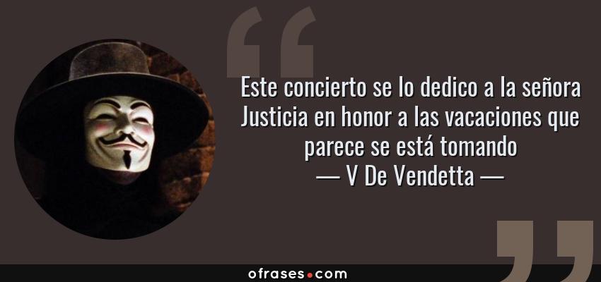 Frases de V De Vendetta - Este concierto se lo dedico a la señora Justicia en honor a las vacaciones que parece se está tomando