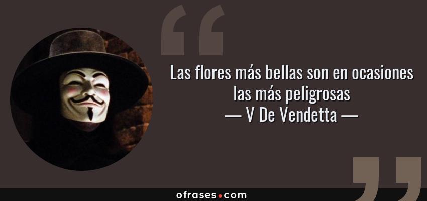 Frases de V De Vendetta - Las flores más bellas son en ocasiones las más peligrosas