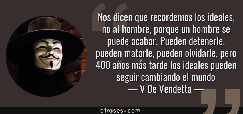 Frases de V De Vendetta - Nos dicen que recordemos los ideales, no al hombre, porque un hombre se puede acabar. Pueden detenerle, pueden matarle, pueden olvidarle, pero 400 años más tarde los ideales pueden seguir cambiando el mundo