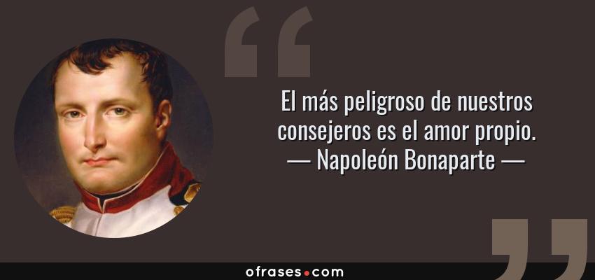 Frases de Napoleón Bonaparte - El más peligroso de nuestros consejeros es el amor propio.