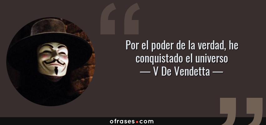 Frases de V De Vendetta - Por el poder de la verdad, he conquistado el universo