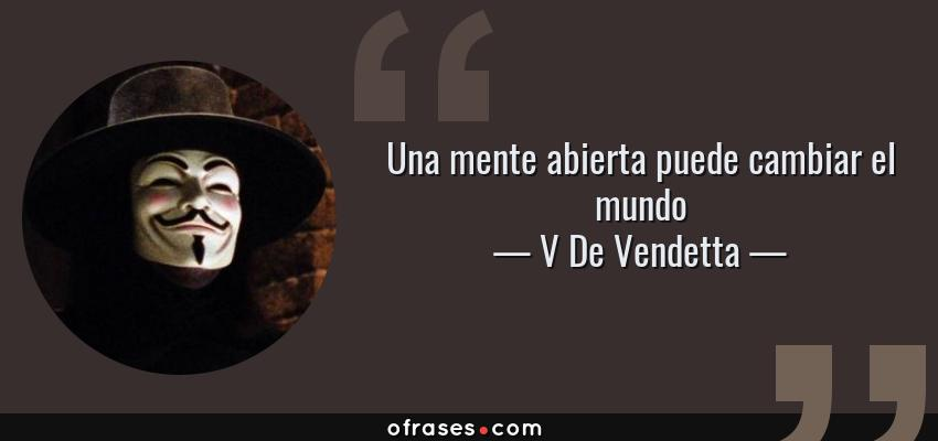 Frases de V De Vendetta - Una mente abierta puede cambiar el mundo