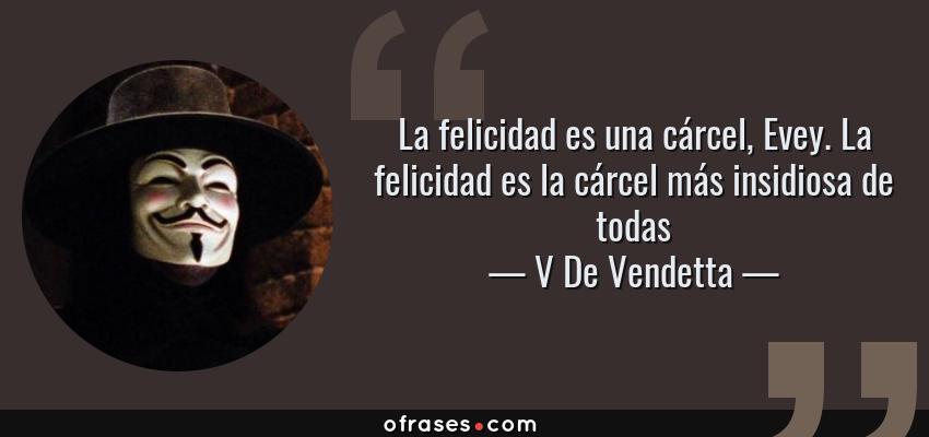 Frases de V De Vendetta - La felicidad es una cárcel, Evey. La felicidad es la cárcel más insidiosa de todas