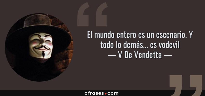 Frases de V De Vendetta - El mundo entero es un escenario. Y todo lo demás... es vodevil
