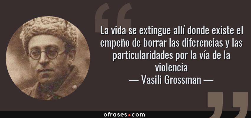 Frases de Vasili Grossman - La vida se extingue allí donde existe el empeño de borrar las diferencias y las particularidades por la vía de la violencia