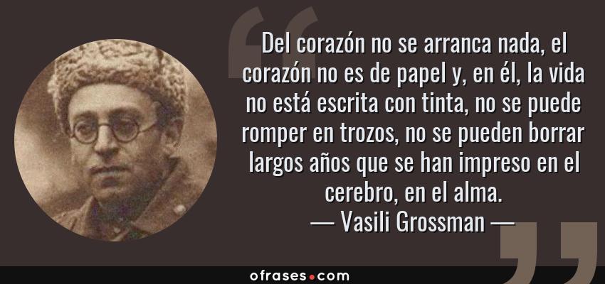 Frases de Vasili Grossman - Del corazón no se arranca nada, el corazón no es de papel y, en él, la vida no está escrita con tinta, no se puede romper en trozos, no se pueden borrar largos años que se han impreso en el cerebro, en el alma.