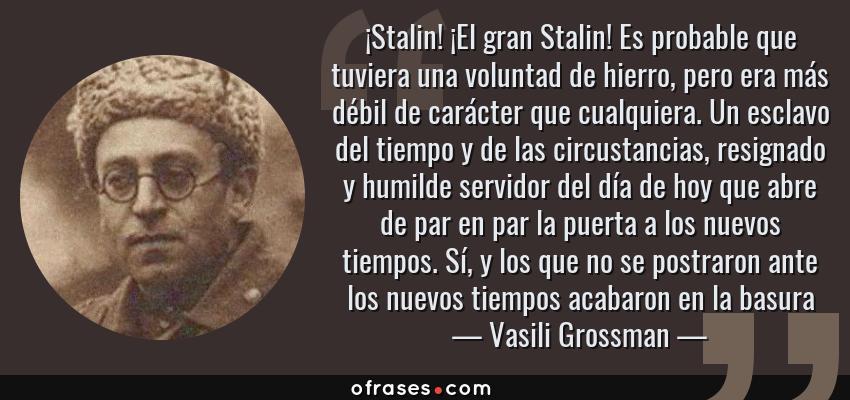 Frases de Vasili Grossman - ¡Stalin! ¡El gran Stalin! Es probable que tuviera una voluntad de hierro, pero era más débil de carácter que cualquiera. Un esclavo del tiempo y de las circustancias, resignado y humilde servidor del día de hoy que abre de par en par la puerta a los nuevos tiempos. Sí, y los que no se postraron ante los nuevos tiempos acabaron en la basura