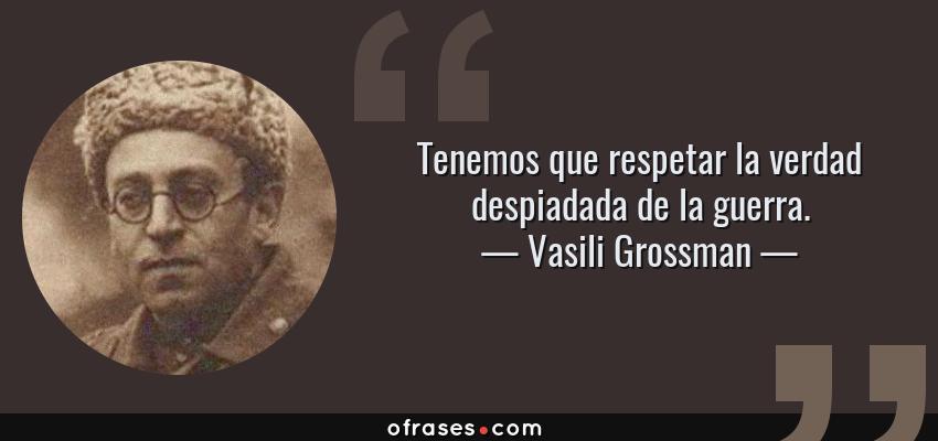 Frases de Vasili Grossman - Tenemos que respetar la verdad despiadada de la guerra.