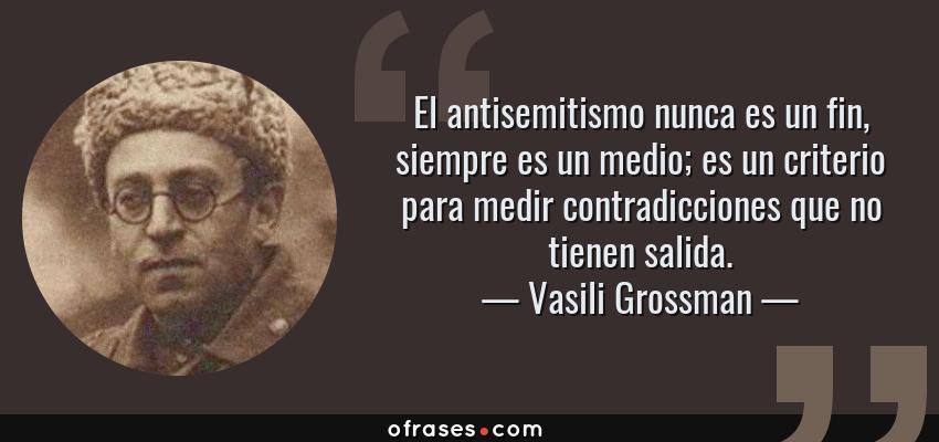 Frases de Vasili Grossman - El antisemitismo nunca es un fin, siempre es un medio; es un criterio para medir contradicciones que no tienen salida.