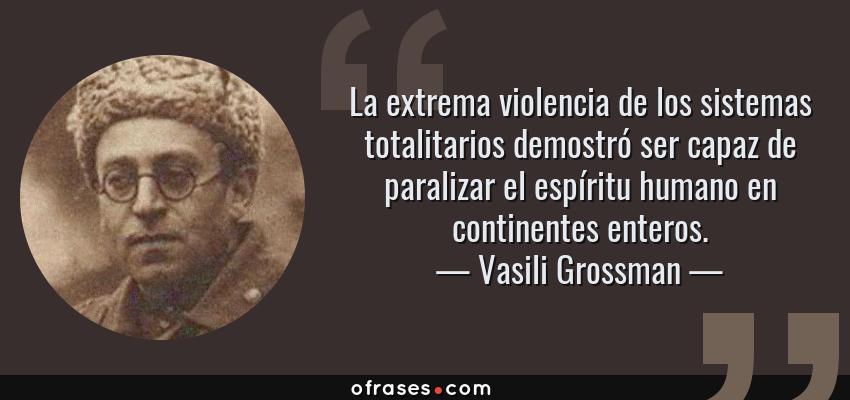 Frases de Vasili Grossman - La extrema violencia de los sistemas totalitarios demostró ser capaz de paralizar el espíritu humano en continentes enteros.