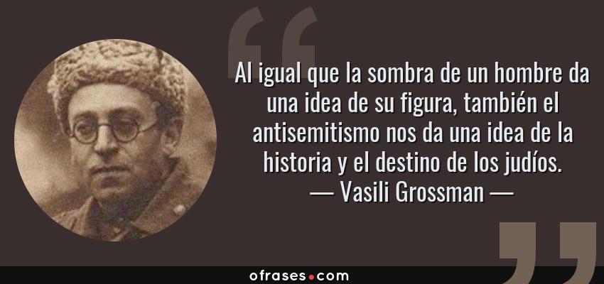 Frases de Vasili Grossman - Al igual que la sombra de un hombre da una idea de su figura, también el antisemitismo nos da una idea de la historia y el destino de los judíos.