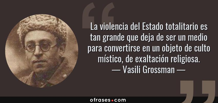 Frases de Vasili Grossman - La violencia del Estado totalitario es tan grande que deja de ser un medio para convertirse en un objeto de culto místico, de exaltación religiosa.