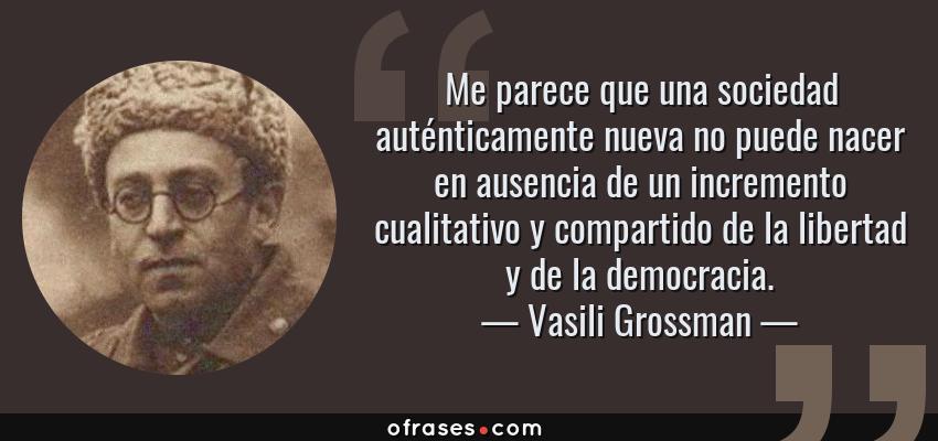 Frases de Vasili Grossman - Me parece que una sociedad auténticamente nueva no puede nacer en ausencia de un incremento cualitativo y compartido de la libertad y de la democracia.