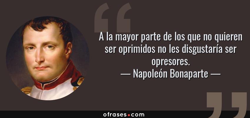 Frases de Napoleón Bonaparte - A la mayor parte de los que no quieren ser oprimidos no les disgustaría ser opresores.
