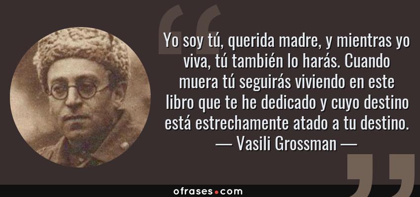 Frases de Vasili Grossman - Yo soy tú, querida madre, y mientras yo viva, tú también lo harás. Cuando muera tú seguirás viviendo en este libro que te he dedicado y cuyo destino está estrechamente atado a tu destino.