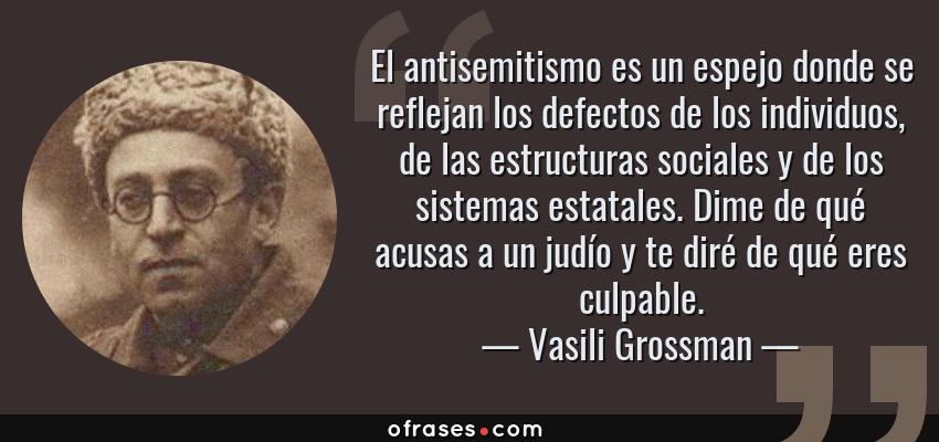 Frases de Vasili Grossman - El antisemitismo es un espejo donde se reflejan los defectos de los individuos, de las estructuras sociales y de los sistemas estatales. Dime de qué acusas a un judío y te diré de qué eres culpable.