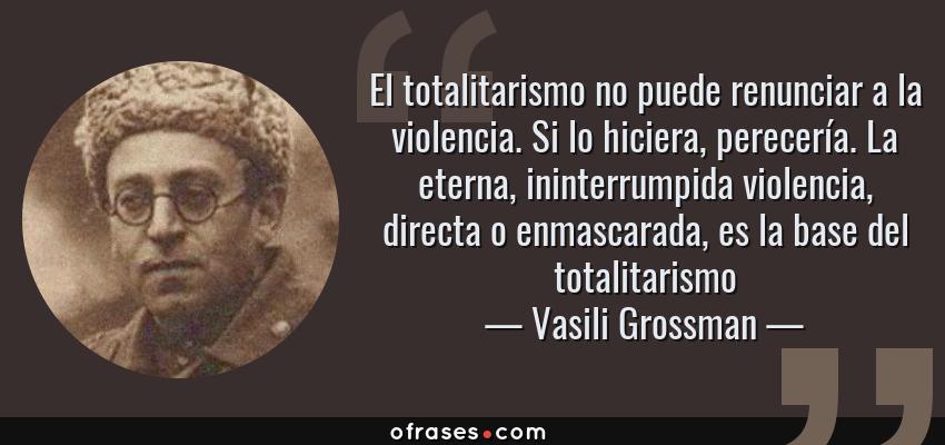 Frases de Vasili Grossman - El totalitarismo no puede renunciar a la violencia. Si lo hiciera, perecería. La eterna, ininterrumpida violencia, directa o enmascarada, es la base del totalitarismo