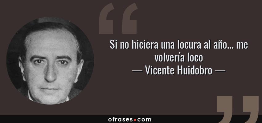 Frases de Vicente Huidobro - Si no hiciera una locura al año... me volvería loco
