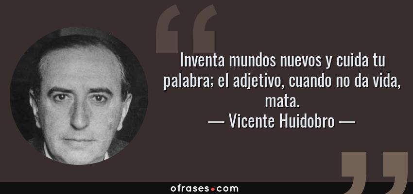 Frases de Vicente Huidobro - Inventa mundos nuevos y cuida tu palabra; el adjetivo, cuando no da vida, mata.