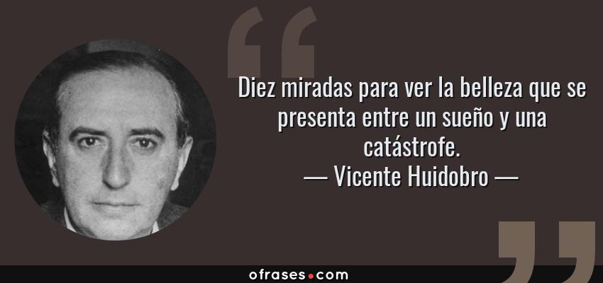 Frases de Vicente Huidobro - Diez miradas para ver la belleza que se presenta entre un sueño y una catástrofe.
