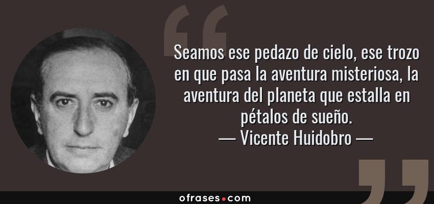 Frases de Vicente Huidobro - Seamos ese pedazo de cielo, ese trozo en que pasa la aventura misteriosa, la aventura del planeta que estalla en pétalos de sueño.