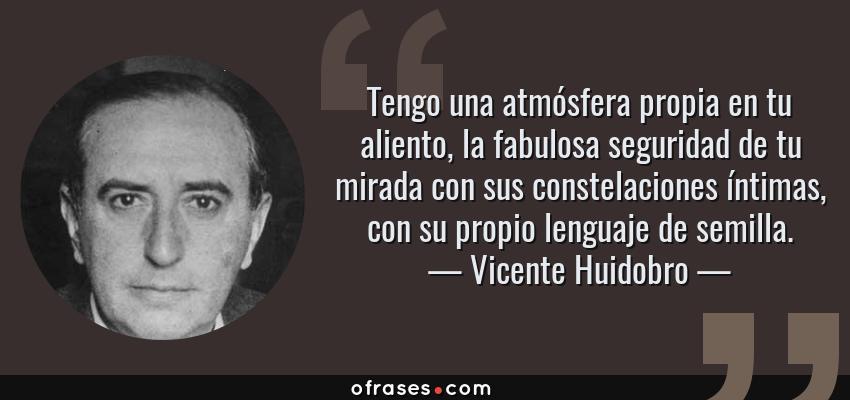 Frases de Vicente Huidobro - Tengo una atmósfera propia en tu aliento, la fabulosa seguridad de tu mirada con sus constelaciones íntimas, con su propio lenguaje de semilla.