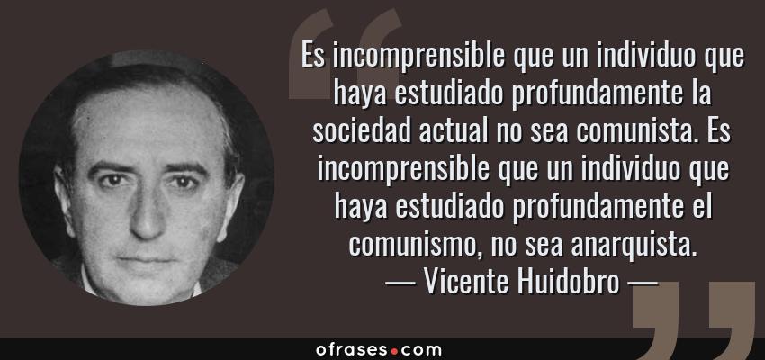Frases de Vicente Huidobro - Es incomprensible que un individuo que haya estudiado profundamente la sociedad actual no sea comunista. Es incomprensible que un individuo que haya estudiado profundamente el comunismo, no sea anarquista.