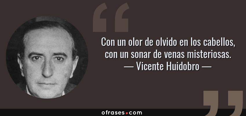 Frases de Vicente Huidobro - Con un olor de olvido en los cabellos, con un sonar de venas misteriosas.