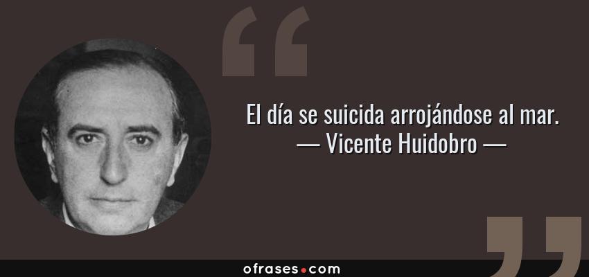 Frases de Vicente Huidobro - El día se suicida arrojándose al mar.
