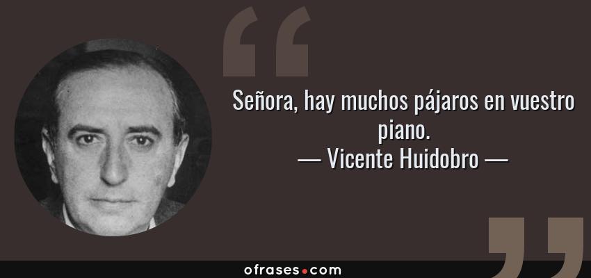 Frases de Vicente Huidobro - Señora, hay muchos pájaros en vuestro piano.