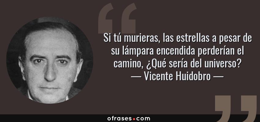 Frases de Vicente Huidobro - Si tú murieras, las estrellas a pesar de su lámpara encendida perderían el camino, ¿Qué sería del universo?