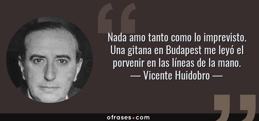 Frases de Vicente Huidobro - Nada amo tanto como lo imprevisto. Una gitana en Budapest me leyó el porvenir en las líneas de la mano.