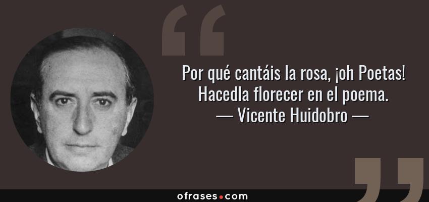 Frases de Vicente Huidobro - Por qué cantáis la rosa, ¡oh Poetas! Hacedla florecer en el poema.