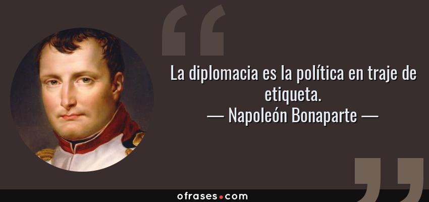Frases de Napoleón Bonaparte - La diplomacia es la política en traje de etiqueta.