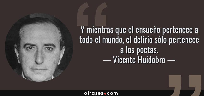 Frases de Vicente Huidobro - Y mientras que el ensueño pertenece a todo el mundo, el delirio sólo pertenece a los poetas.